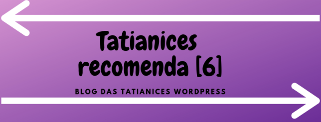 Tatianices recomenda [6]