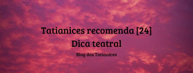 Tatianices recomenda [24] Dica teatral
