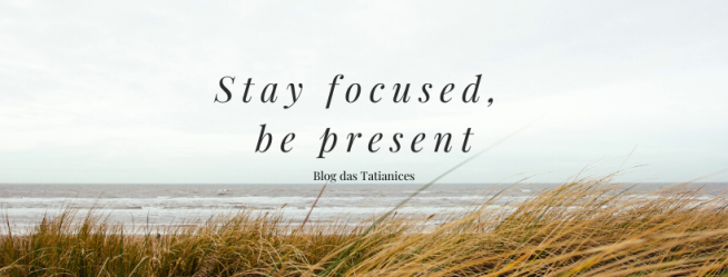 Stay focused, be present